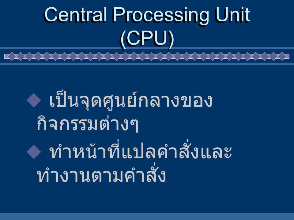 Central Processing Unit (CPU)  เป็นจุดศูนย์กลางของ กิจกรรมต่างๆ  ทำหน้าที่แปลคำสั่งและ ทำงานตามคำสั่ง