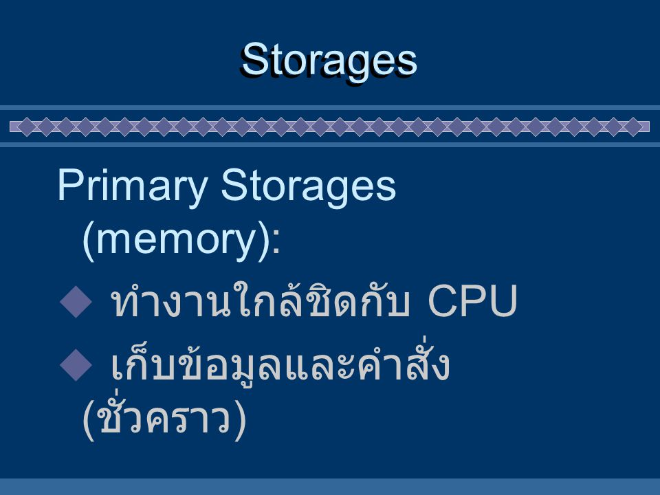 Storages Primary Storages (memory):  ทำงานใกล้ชิดกับ CPU  เก็บข้อมูลและคำสั่ง ( ชั่วคราว )