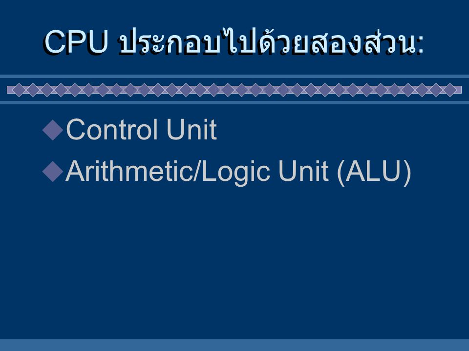 Control Unit CPU-MEMORY เป็นผู้ไปดึงคำสั่ง และ ข้อมูลจาก Memory มา แล้วแปล ความหมายของคำสั่ง แล้วส่งไป ให้ Arithmetic/Logic Unit (ALU) คำนวณ