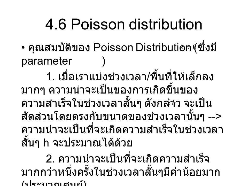 4.6 Poisson distribution คุณสมบัติของ Poisson Distribution ( ซึ่งมี parameter ) 1. เมื่อเราแบ่งช่วงเวลา / พื้นที่ให้เล็กลง มากๆ ความน่าจะเป็นของการเกิ
