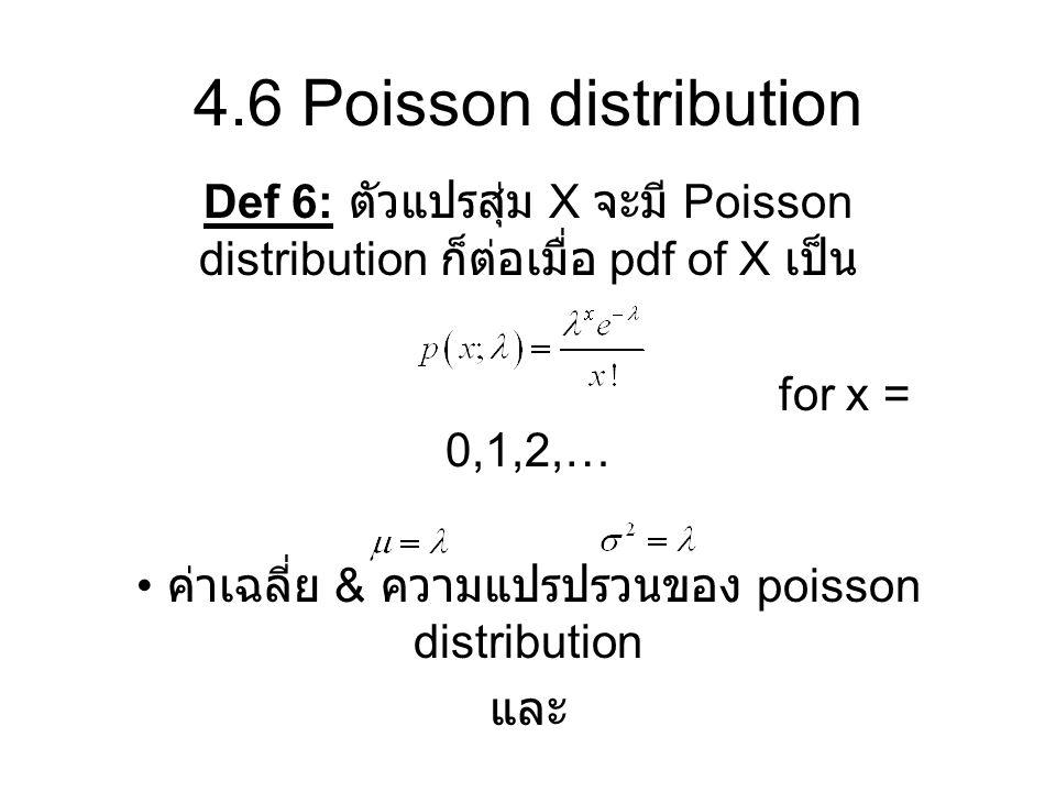 4.6 Poisson distribution Def 6: ตัวแปรสุ่ม X จะมี Poisson distribution ก็ต่อเมื่อ pdf of X เป็น for x = 0,1,2,… ค่าเฉลี่ย & ความแปรปรวนของ poisson dis