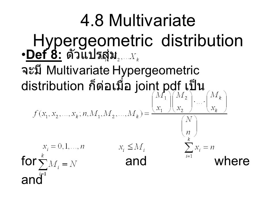4.8 Multivariate Hypergeometric distribution Def 8: ตัวแปรสุ่ม จะมี Multivariate Hypergeometric distribution ก็ต่อเมื่อ joint pdf เป็น for and where a