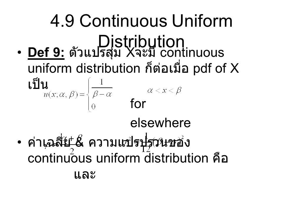 4.9 Continuous Uniform Distribution Def 9: ตัวแปรสุ่ม X จะมี continuous uniform distribution ก็ต่อเมื่อ pdf of X เป็น for elsewhere ค่าเฉลี่ย & ความแป