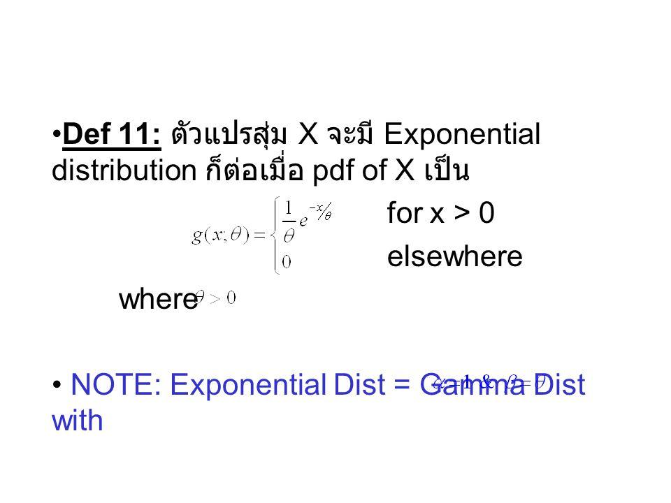 Def 11: ตัวแปรสุ่ม X จะมี Exponential distribution ก็ต่อเมื่อ pdf of X เป็น for x > 0 elsewhere where NOTE: Exponential Dist = Gamma Dist with