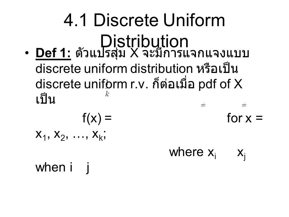 4.1 Discrete Uniform Distribution Def 1: ตัวแปรสุ่ม X จะมีการแจกแจงแบบ discrete uniform distribution หรือเป็น discrete uniform r.v. ก็ต่อเมื่อ pdf of