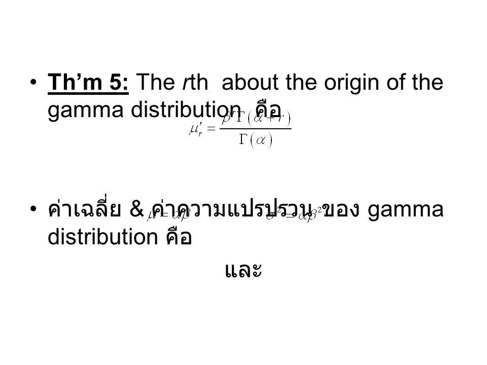 Th'm 5: The rth about the origin of the gamma distribution คือ ค่าเฉลี่ย & ค่าความแปรปรวน ของ gamma distribution คือ และ
