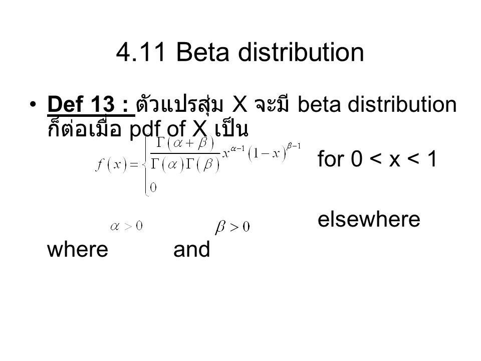4.11 Beta distribution Def 13 : ตัวแปรสุ่ม X จะมี beta distribution ก็ต่อเมื่อ pdf of X เป็น for 0 < x < 1 elsewhere where and