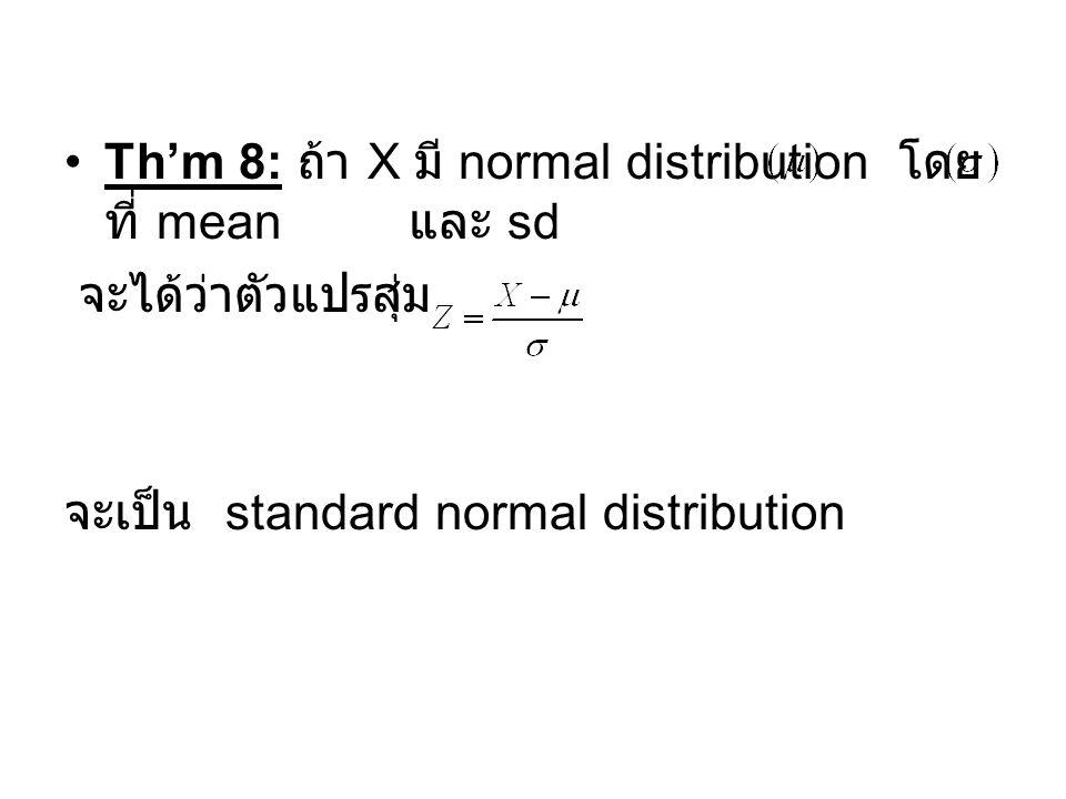Th'm 8: ถ้า X มี normal distribution โดย ที่ mean และ sd จะได้ว่าตัวแปรสุ่ม จะเป็น standard normal distribution
