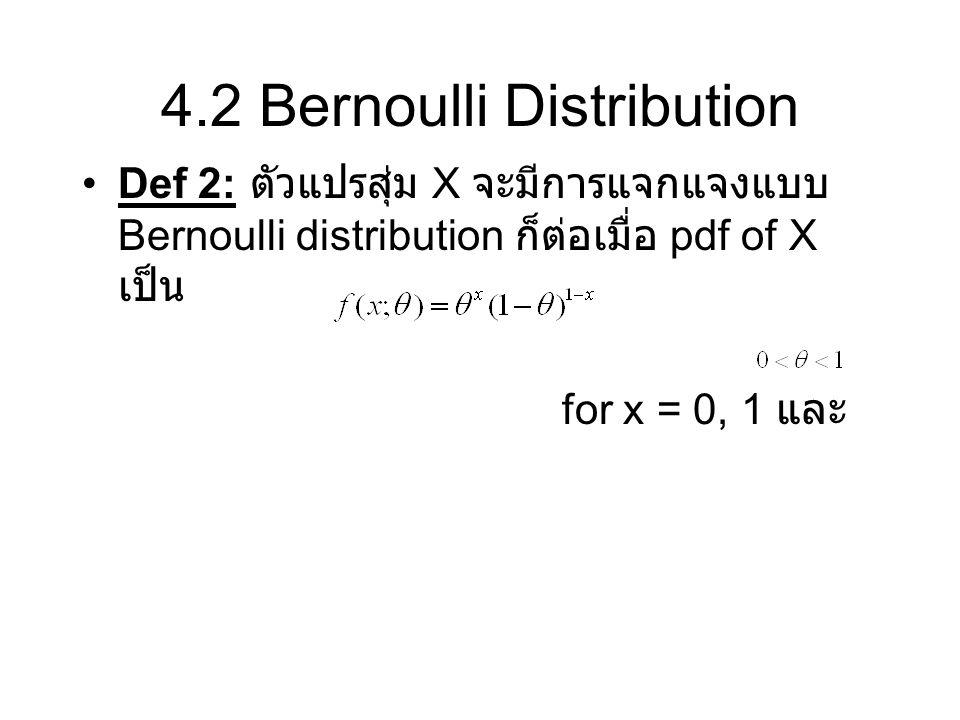 4.2 Bernoulli Distribution Def 2: ตัวแปรสุ่ม X จะมีการแจกแจงแบบ Bernoulli distribution ก็ต่อเมื่อ pdf of X เป็น for x = 0, 1 และ