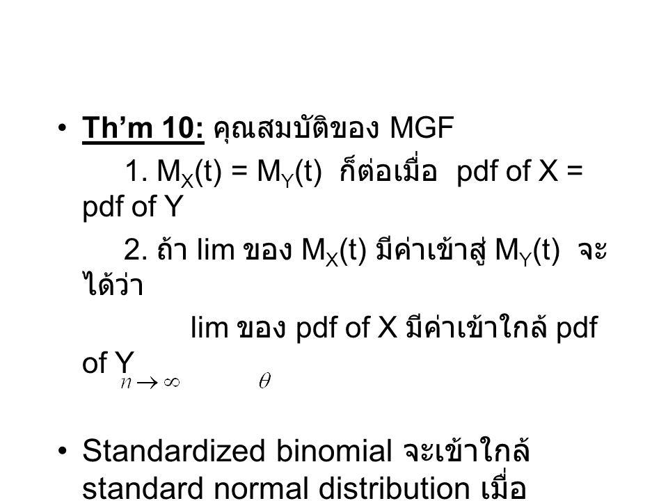 Th'm 10: คุณสมบัติของ MGF 1. M X (t) = M Y (t) ก็ต่อเมื่อ pdf of X = pdf of Y 2. ถ้า lim ของ M X (t) มีค่าเข้าสู่ M Y (t) จะ ได้ว่า lim ของ pdf of X ม