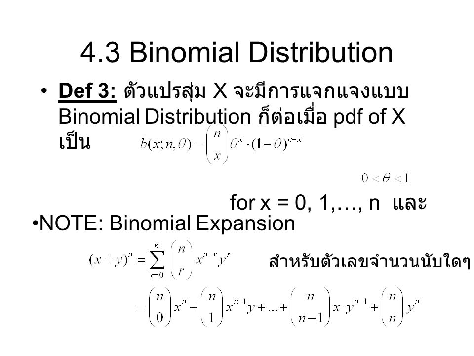 4.3 Binomial Distribution Def 3: ตัวแปรสุ่ม X จะมีการแจกแจงแบบ Binomial Distribution ก็ต่อเมื่อ pdf of X เป็น for x = 0, 1,…, n และ NOTE: Binomial Exp