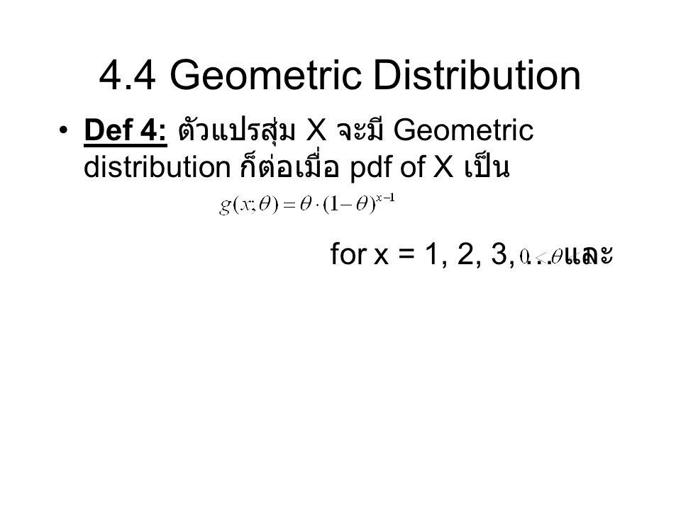 4.4 Geometric Distribution Def 4: ตัวแปรสุ่ม X จะมี Geometric distribution ก็ต่อเมื่อ pdf of X เป็น for x = 1, 2, 3, … และ