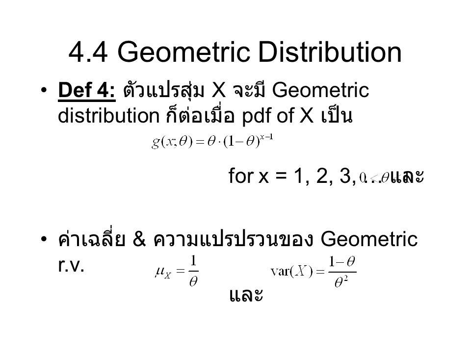 4.4 Geometric Distribution Def 4: ตัวแปรสุ่ม X จะมี Geometric distribution ก็ต่อเมื่อ pdf of X เป็น for x = 1, 2, 3, … และ ค่าเฉลี่ย & ความแปรปรวนของ