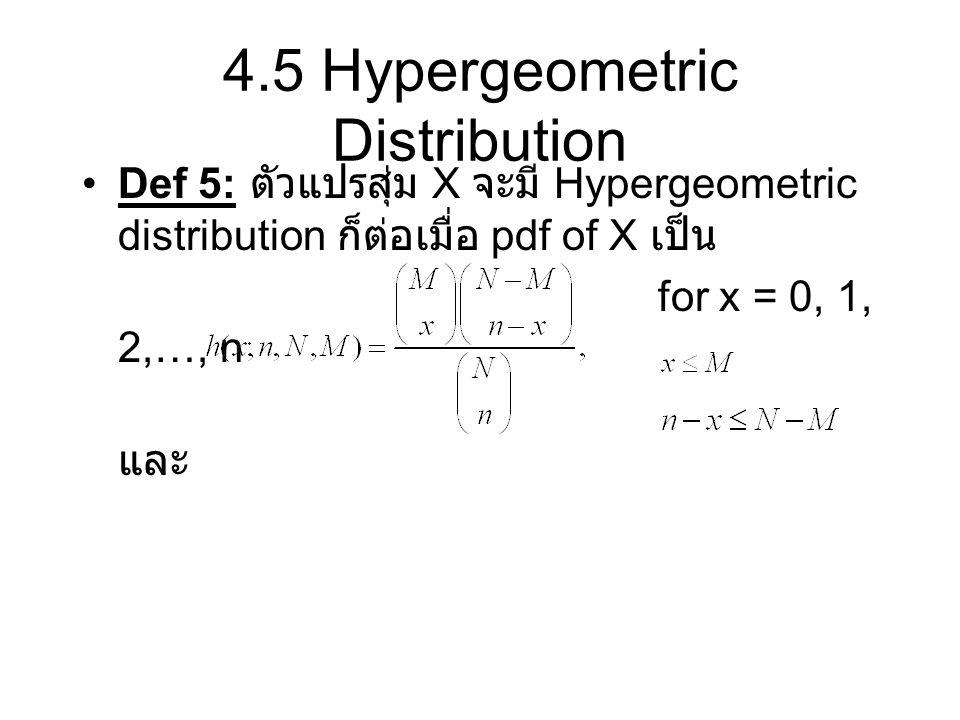4.5 Hypergeometric Distribution Def 5: ตัวแปรสุ่ม X จะมี Hypergeometric distribution ก็ต่อเมื่อ pdf of X เป็น for x = 0, 1, 2,…, n และ
