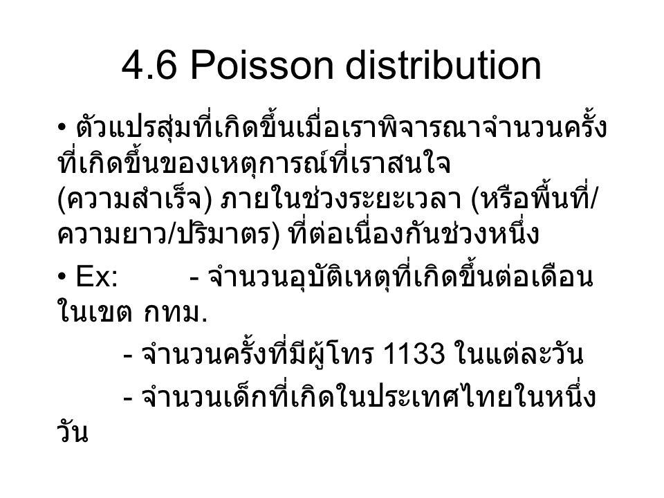 4.6 Poisson distribution ตัวแปรสุ่มที่เกิดขึ้นเมื่อเราพิจารณาจำนวนครั้ง ที่เกิดขึ้นของเหตุการณ์ที่เราสนใจ ( ความสำเร็จ ) ภายในช่วงระยะเวลา ( หรือพื้นท