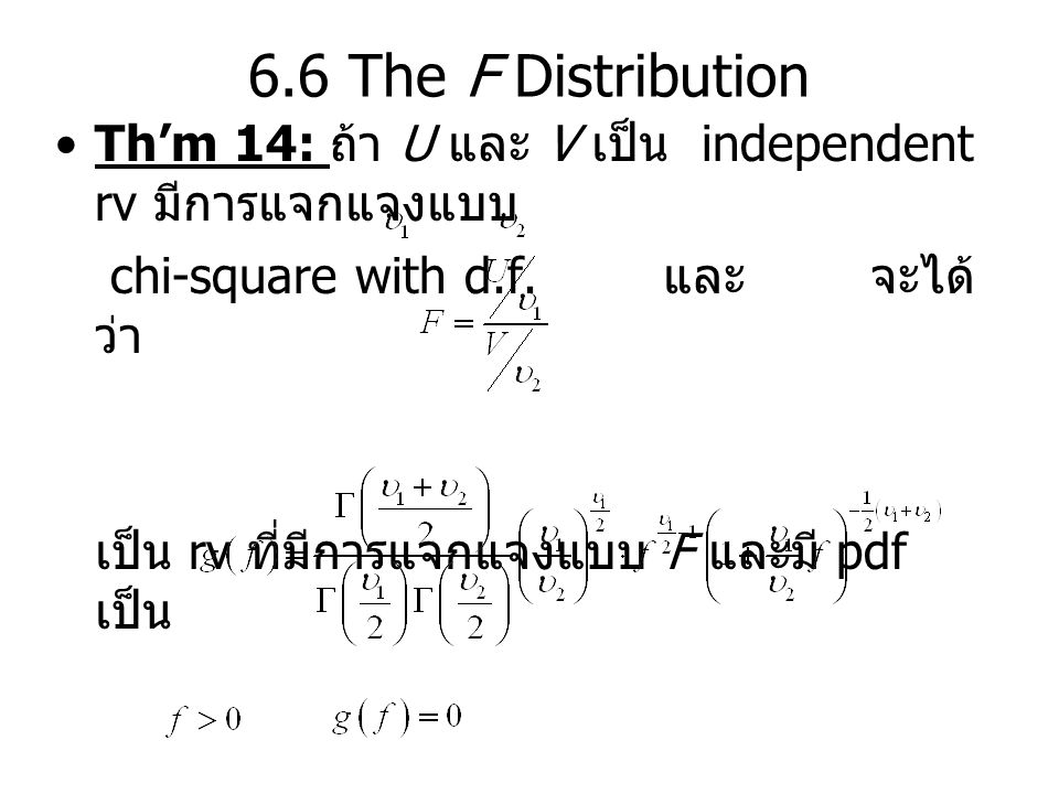 6.6 The F Distribution Th'm 14: ถ้า U และ V เป็น independent rv มีการแจกแจงแบบ chi-square with d.f. และ จะได้ ว่า เป็น rv ที่มีการแจกแจงแบบ F และมี pd