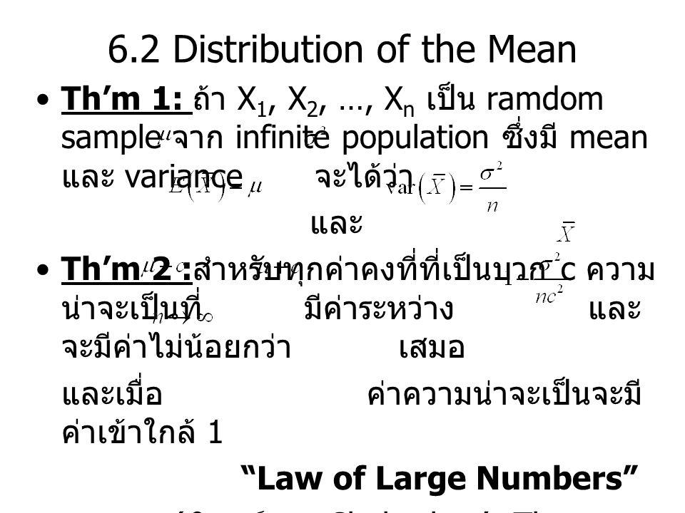 6.2 Distribution of the Mean Th'm 1: ถ้า X 1, X 2, …, X n เป็น ramdom sample จาก infinite population ซึ่งมี mean และ variance จะได้ว่า และ Th'm 2 : สำหรับทุกค่าคงที่ที่เป็นบวก c ความ น่าจะเป็นที่ มีค่าระหว่าง และ จะมีค่าไม่น้อยกว่า เสมอ และเมื่อ ค่าความน่าจะเป็นจะมี ค่าเข้าใกล้ 1 Law of Large Numbers ( พิสูจน์จาก Chebyshev's Theorem ตรงๆ )