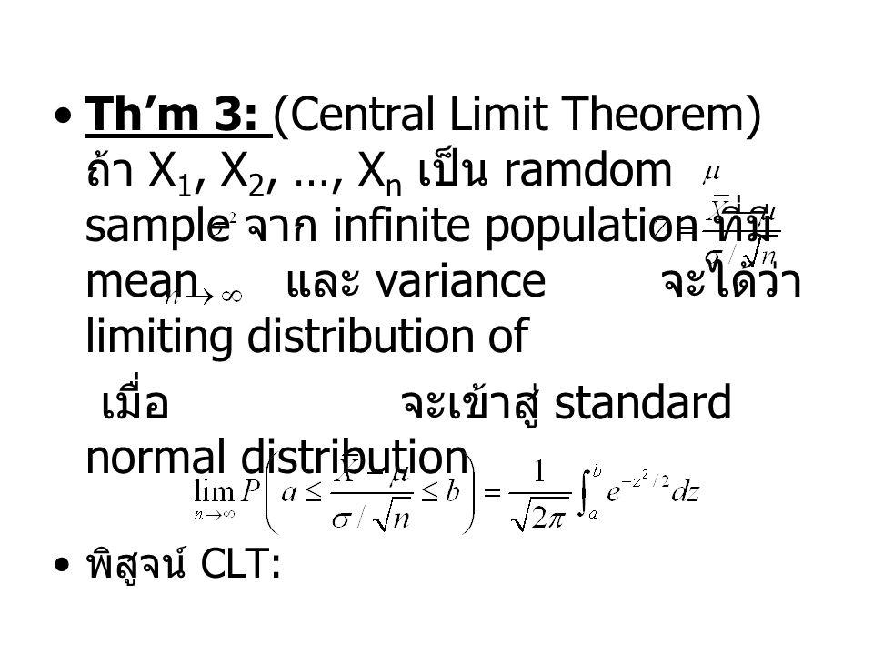 Th'm 3: (Central Limit Theorem) ถ้า X 1, X 2, …, X n เป็น ramdom sample จาก infinite population ที่มี mean และ variance จะได้ว่า limiting distribution of เมื่อ จะเข้าสู่ standard normal distribution พิสูจน์ CLT: