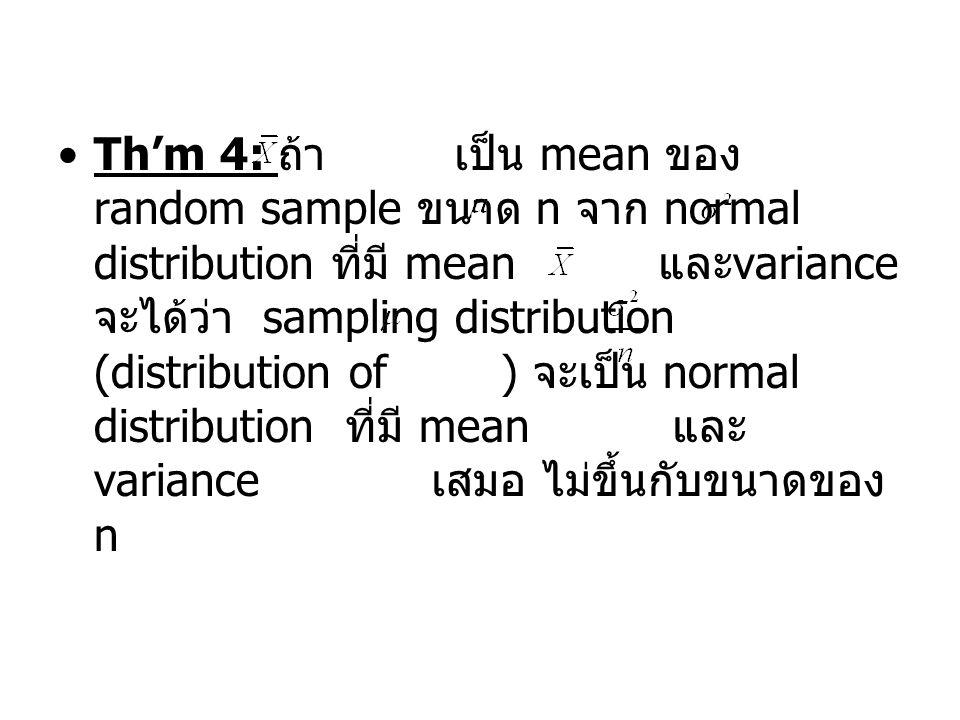 Th'm 4: ถ้า เป็น mean ของ random sample ขนาด n จาก normal distribution ที่มี mean และ variance จะได้ว่า sampling distribution (distribution of ) จะเป็น normal distribution ที่มี mean และ variance เสมอ ไม่ขึ้นกับขนาดของ n