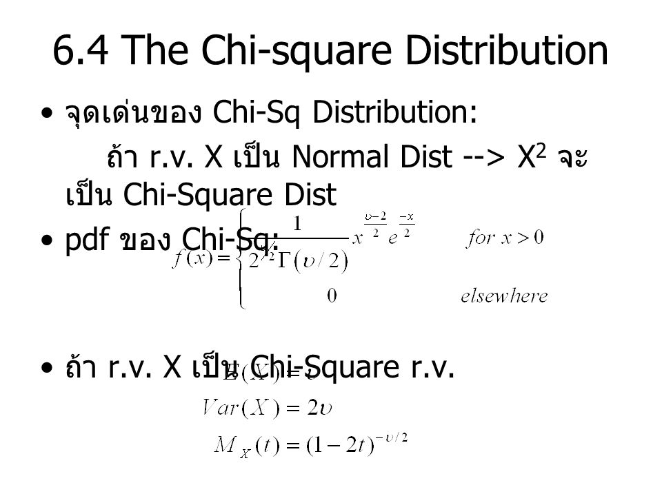 6.4 The Chi-square Distribution Th'm 7: ถ้า X มี standard normal distribution จะได้ว่า X 2 จะมี Chi-square distribution with ( degree of freedom ) Th'm 8: ถ้า เป็น independent rv ที่มี standard normal distributions จะได้ว่า Th'm 9: ถ้า เป็น independent rv ที่มี chi-square distribution with degree of freedom จะได้ว่า