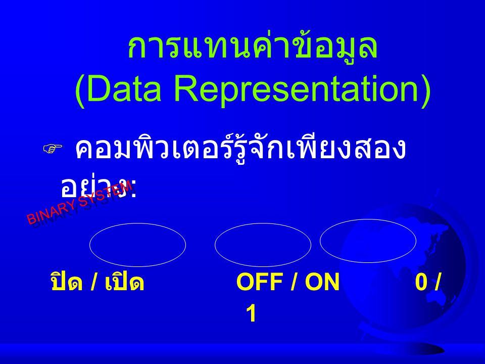 การแทนค่าข้อมูล (Data Representation)  คอมพิวเตอร์รู้จักเพียงสอง อย่าง : ปิด / เปิด OFF / ON 0 / 1 BINARY SYSTEM