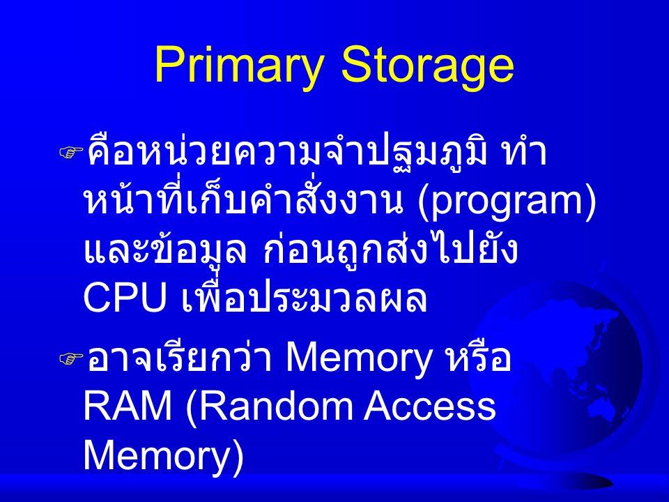 Primary Storage  คือหน่วยความจำปฐมภูมิ ทำ หน้าที่เก็บคำสั่งงาน (program) และข้อมูล ก่อนถูกส่งไปยัง CPU เพื่อประมวลผล  อาจเรียกว่า Memory หรือ RAM (R