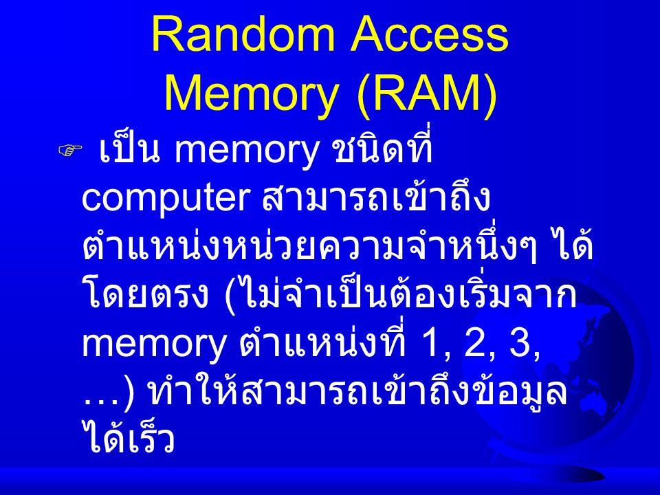 Random Access Memory (RAM)  เป็น memory ชนิดที่ computer สามารถเข้าถึง ตำแหน่งหน่วยความจำหนึ่งๆ ได้ โดยตรง ( ไม่จำเป็นต้องเริ่มจาก memory ตำแหน่งที่