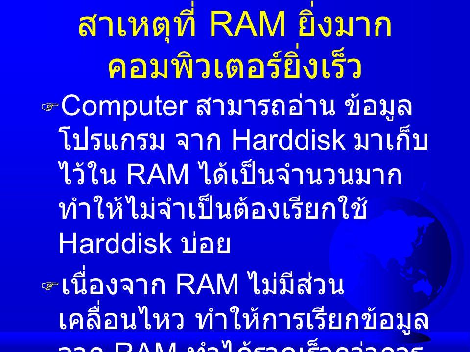 สาเหตุที่ RAM ยิ่งมาก คอมพิวเตอร์ยิ่งเร็ว  Computer สามารถอ่าน ข้อมูล โปรแกรม จาก Harddisk มาเก็บ ไว้ใน RAM ได้เป็นจำนวนมาก ทำให้ไม่จำเป็นต้องเรียกใช