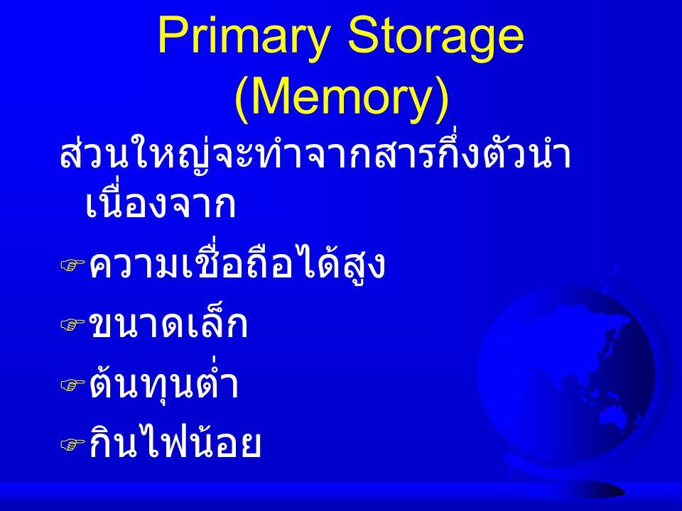 Primary Storage (Memory) ส่วนใหญ่จะทำจากสารกึ่งตัวนำ เนื่องจาก  ความเชื่อถือได้สูง  ขนาดเล็ก  ต้นทุนต่ำ  กินไฟน้อย