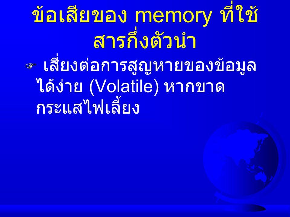 ข้อเสียของ memory ที่ใช้ สารกึ่งตัวนำ  เสี่ยงต่อการสูญหายของข้อมูล ได้ง่าย (Volatile) หากขาด กระแสไฟเลี้ยง