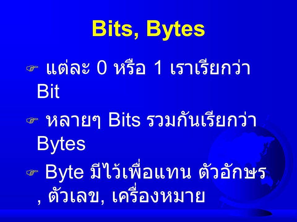 Bits, Bytes  แต่ละ 0 หรือ 1 เราเรียกว่า Bit  หลายๆ Bits รวมกันเรียกว่า Bytes  Byte มีไว้เพื่อแทน ตัวอักษร, ตัวเลข, เครื่องหมาย