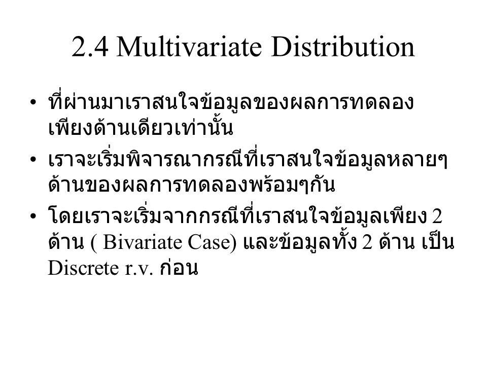 2.4 Multivariate Distribution ที่ผ่านมาเราสนใจข้อมูลของผลการทดลอง เพียงด้านเดียวเท่านั้น เราจะเริ่มพิจารณากรณีที่เราสนใจข้อมูลหลายๆ ด้านของผลการทดลองพร้อมๆกัน โดยเราจะเริ่มจากกรณีที่เราสนใจข้อมูลเพียง 2 ด้าน ( Bivariate Case) และข้อมูลทั้ง 2 ด้าน เป็น Discrete r.v.