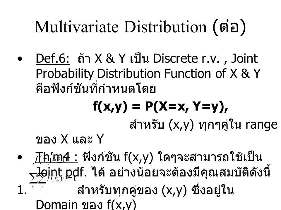 Multivariate Distribution ( ต่อ ) Def.6: ถ้า X & Y เป็น Discrete r.v., Joint Probability Distribution Function of X & Y คือฟังก์ชันที่กำหนดโดย f(x,y) = P(X=x, Y=y), สำหรับ (x,y) ทุกๆคู่ใน range ของ X และ Y Th'm4 : ฟังก์ชัน f(x,y) ใดๆจะสามารถใช้เป็น Joint pdf.