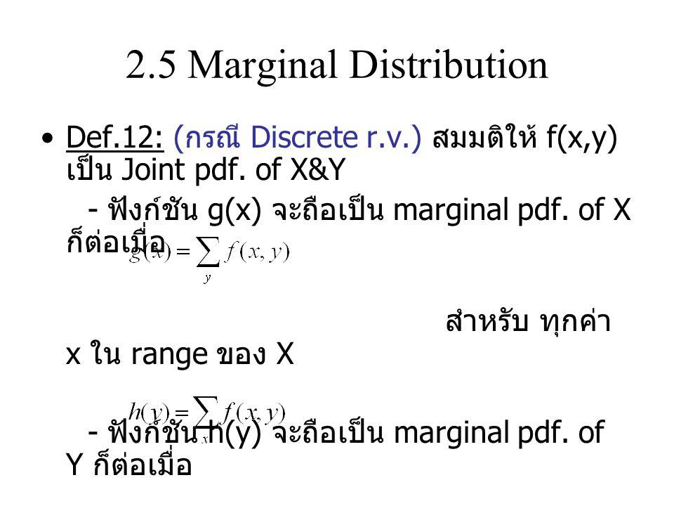 2.5 Marginal Distribution Def.12: ( กรณี Discrete r.v.) สมมติให้ f(x,y) เป็น Joint pdf.