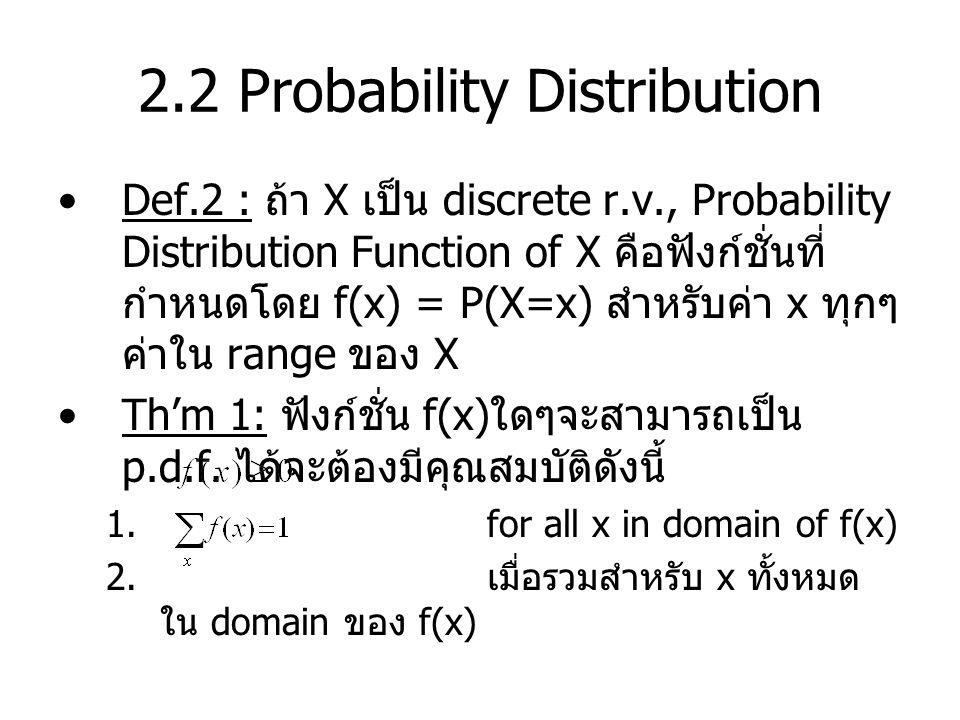 2.2 Probability Distribution Def.2 : ถ้า X เป็น discrete r.v., Probability Distribution Function of X คือฟังก์ชั่นที่ กำหนดโดย f(x) = P(X=x) สำหรับค่า x ทุกๆ ค่าใน range ของ X Th'm 1: ฟังก์ชั่น f(x) ใดๆจะสามารถเป็น p.d.f.