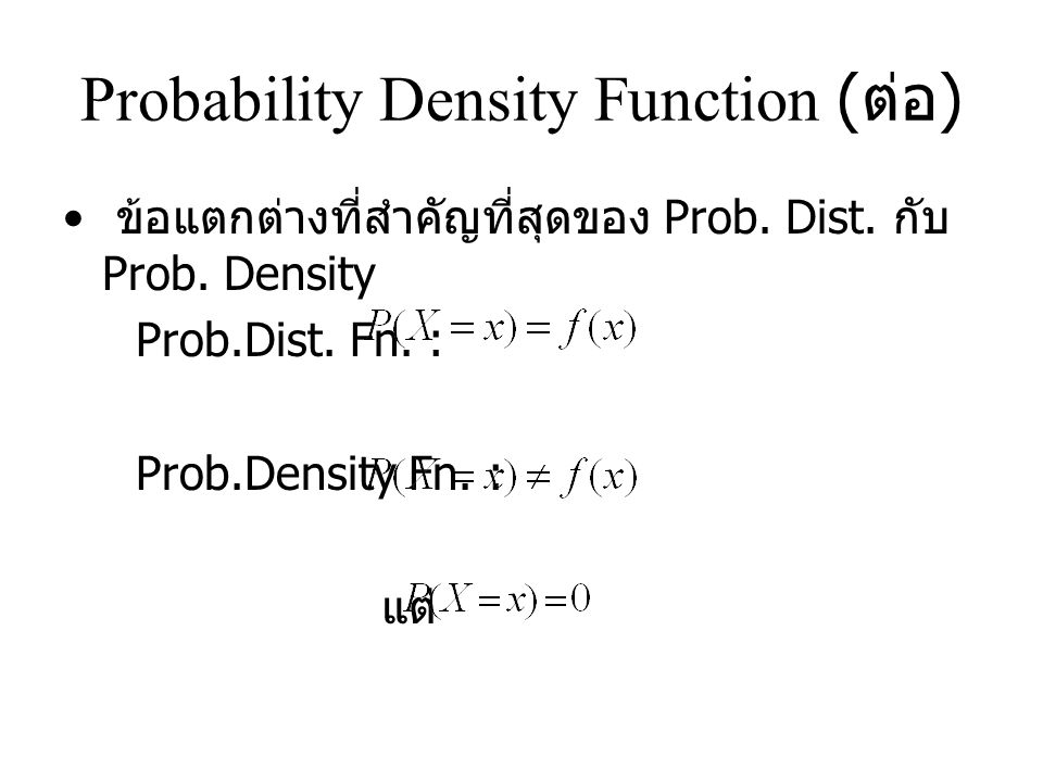 Probability Density Function ( ต่อ ) ข้อแตกต่างที่สำคัญที่สุดของ Prob.