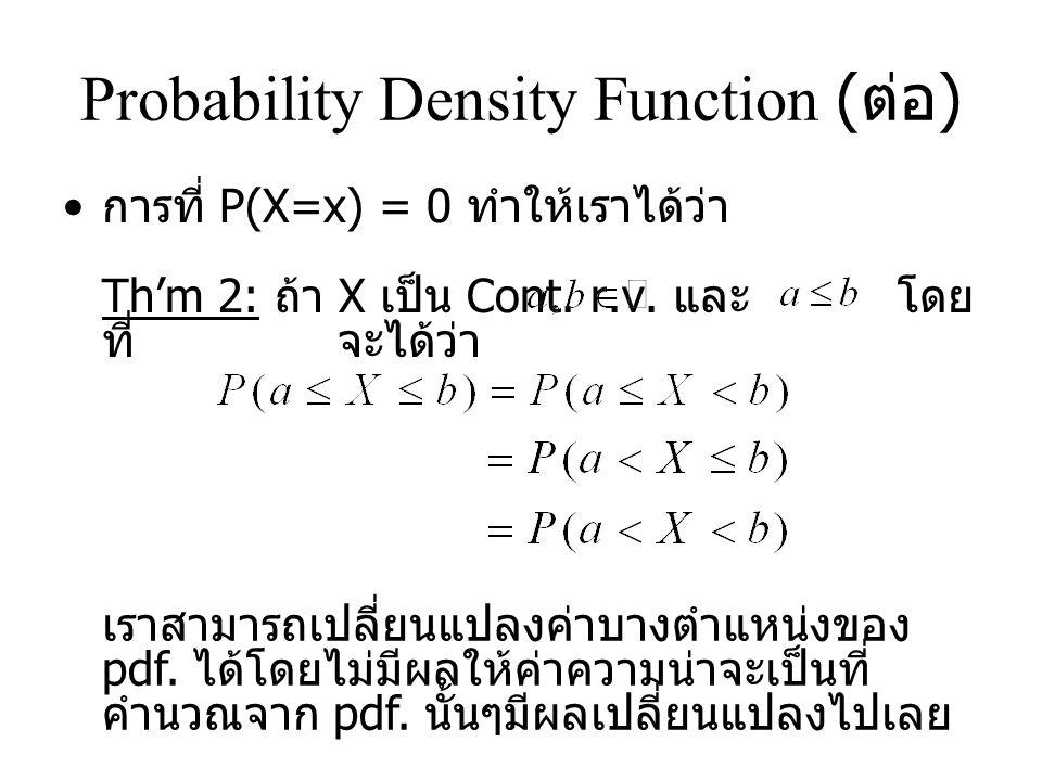 Probability Density Function ( ต่อ ) การที่ P(X=x) = 0 ทำให้เราได้ว่า Th'm 2: ถ้า X เป็น Cont.