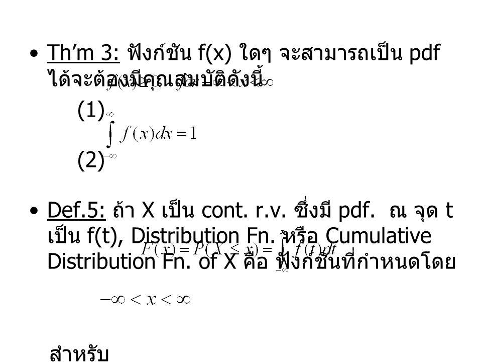 Th'm 3: ฟังก์ชัน f(x) ใดๆ จะสามารถเป็น pdf ได้จะต้องมีคุณสมบัติดังนี้ (1) (2) Def.5: ถ้า X เป็น cont.
