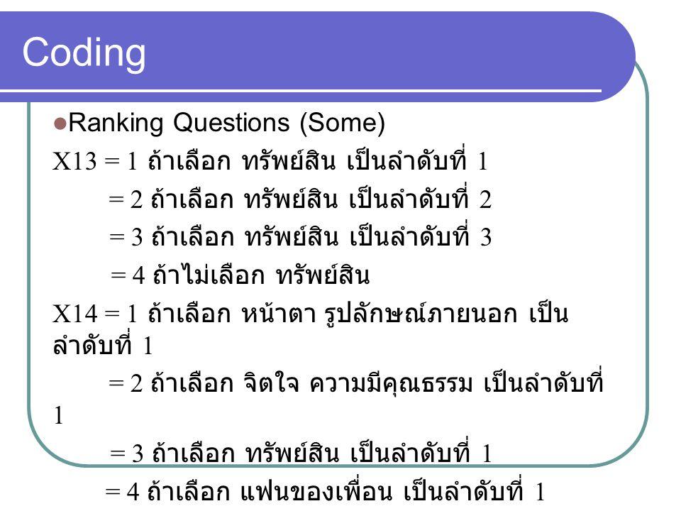 Coding Ranking Questions (Some) X13 = 1 ถ้าเลือก ทรัพย์สิน เป็นลำดับที่ 1 = 2 ถ้าเลือก ทรัพย์สิน เป็นลำดับที่ 2 = 3 ถ้าเลือก ทรัพย์สิน เป็นลำดับที่ 3 = 4 ถ้าไม่เลือก ทรัพย์สิน X14 = 1 ถ้าเลือก หน้าตา รูปลักษณ์ภายนอก เป็น ลำดับที่ 1 = 2 ถ้าเลือก จิตใจ ความมีคุณธรรม เป็นลำดับที่ 1 = 3 ถ้าเลือก ทรัพย์สิน เป็นลำดับที่ 1 = 4 ถ้าเลือก แฟนของเพื่อน เป็นลำดับที่ 1