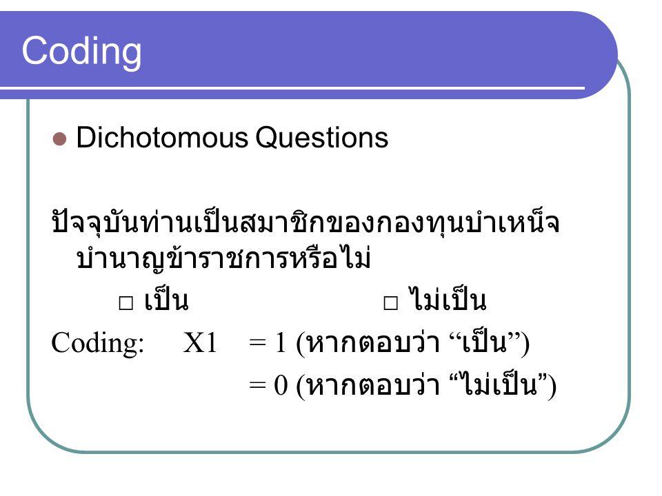 "Coding Dichotomous Questions ปัจจุบันท่านเป็นสมาชิกของกองทุนบำเหน็จ บำนาญข้าราชการหรือไม่ □ เป็น □ ไม่เป็น Coding: X1 = 1 ( หากตอบว่า "" เป็น "") = 0 ("