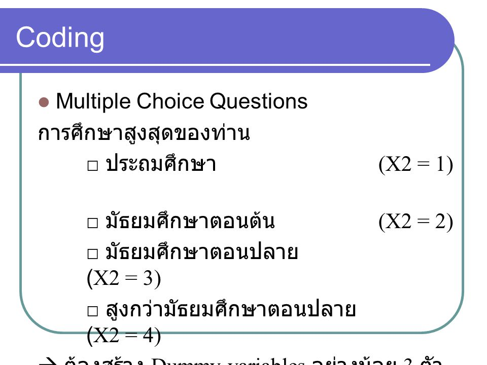Coding Multiple Choice Questions การศึกษาสูงสุดของท่าน □ ประถมศึกษา (X2 = 1) □ มัธยมศึกษาตอนต้น (X2 = 2) □ มัธยมศึกษาตอนปลาย (X2 = 3) □ สูงกว่ามัธยมศึกษาตอนปลาย (X2 = 4)  ต้องสร้าง Dummy variables อย่างน้อย 3 ตัว
