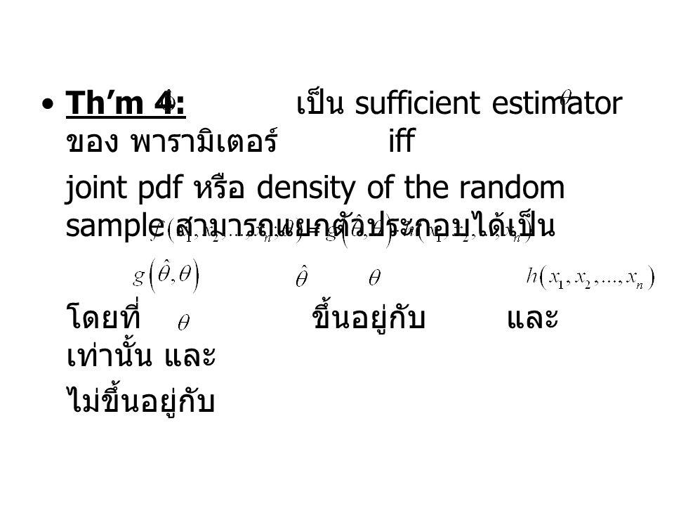 Th'm 4: เป็น sufficient estimator ของ พารามิเตอร์ iff joint pdf หรือ density of the random sample สามารถแยกตัวประกอบได้เป็น โดยที่ ขึ้นอยู่กับ และ เท่านั้น และ ไม่ขึ้นอยู่กับ