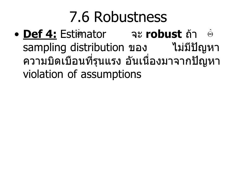 7.6 Robustness Def 4: Estimator จะ robust ถ้า sampling distribution ของ ไม่มีปัญหา ความบิดเบือนที่รุนแรง อันเนื่องมาจากปัญหา violation of assumptions