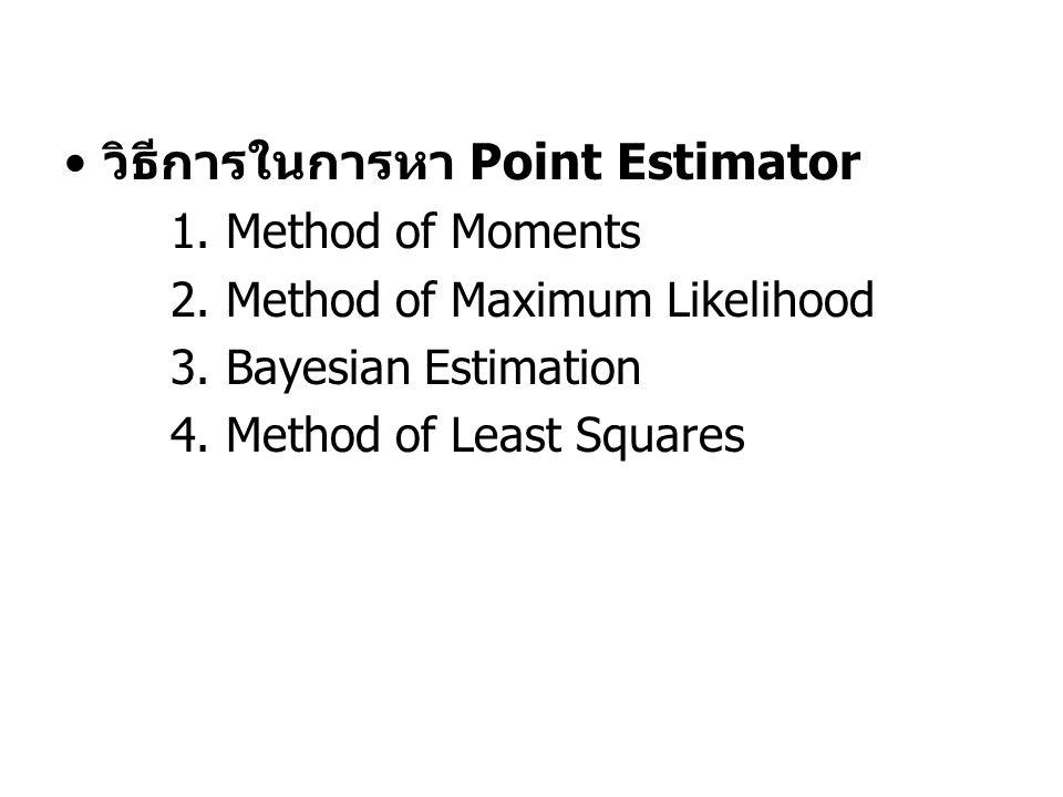วิธีการในการหา Point Estimator 1. Method of Moments 2. Method of Maximum Likelihood 3. Bayesian Estimation 4. Method of Least Squares