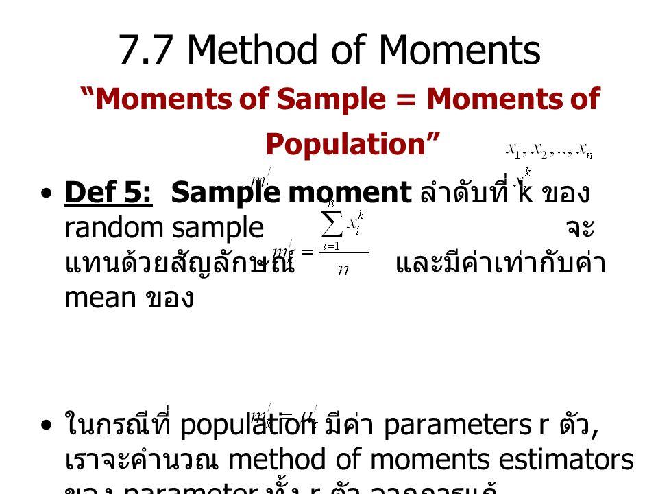 7.7 Method of Moments Moments of Sample = Moments of Population Def 5: Sample moment ลำดับที่ k ของ random sample จะ แทนด้วยสัญลักษณ์ และมีค่าเท่ากับค่า mean ของ ในกรณีที่ population มีค่า parameters r ตัว, เราจะคำนวณ method of moments estimators ของ parameter ทั้ง r ตัว จากการแก้ simultaneous equations r สมการ ดังนี้ for k = 1, 2, …, r