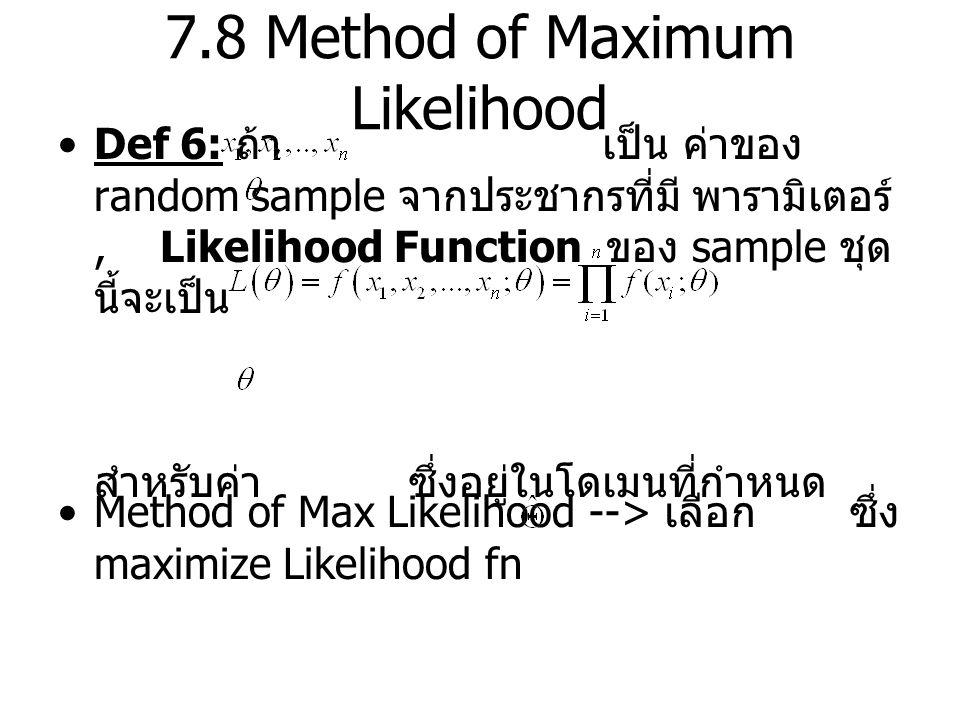 7.8 Method of Maximum Likelihood Def 6: ถ้า เป็น ค่าของ random sample จากประชากรที่มี พารามิเตอร์, Likelihood Function ของ sample ชุด นี้จะเป็น สำหรับค่า ซึ่งอยู่ในโดเมนที่กำหนด Method of Max Likelihood --> เลือก ซึ่ง maximize Likelihood fn