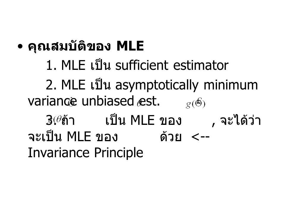 คุณสมบัติของ MLE 1. MLE เป็น sufficient estimator 2. MLE เป็น asymptotically minimum variance unbiased est. 3. ถ้า เป็น MLE ของ, จะได้ว่า จะเป็น MLE ข