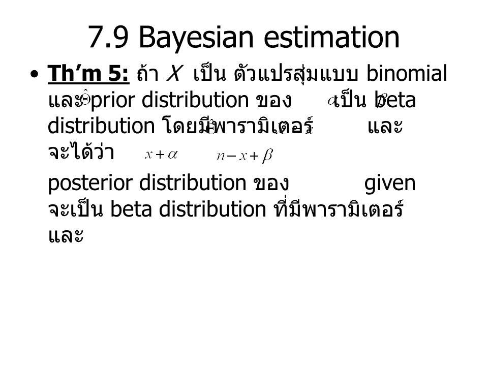 7.9 Bayesian estimation Th'm 5: ถ้า X เป็น ตัวแปรสุ่มแบบ binomial และ prior distribution ของ เป็น beta distribution โดยมีพารามิเตอร์ และ จะได้ว่า posterior distribution ของ given จะเป็น beta distribution ที่มีพารามิเตอร์ และ