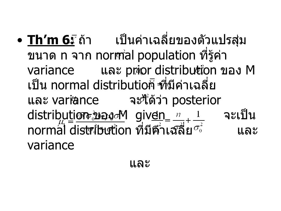 Th'm 6: ถ้า เป็นค่าเฉลี่ยของตัวแปรสุ่ม ขนาด n จาก normal population ที่รู้ค่า variance และ prior distribution ของ M เป็น normal distribution ที่มีค่าเฉลี่ย และ variance จะได้ว่า posterior distribution ของ M given จะเป็น normal distribution ที่มีค่าเฉลี่ย และ variance และ
