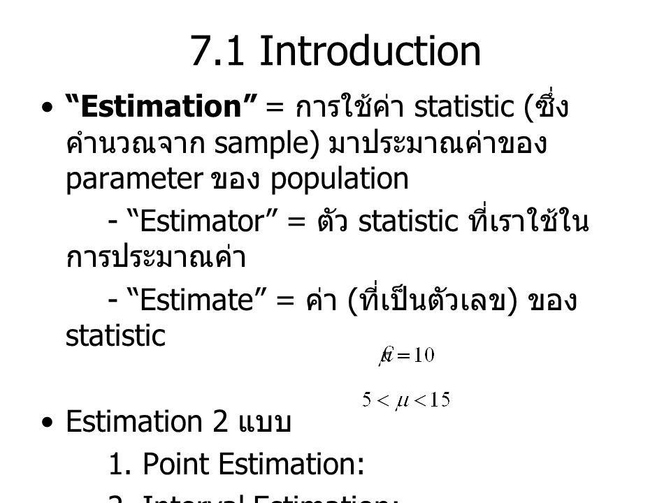 7.1 Introduction Estimation = การใช้ค่า statistic ( ซึ่ง คำนวณจาก sample) มาประมาณค่าของ parameter ของ population - Estimator = ตัว statistic ที่เราใช้ใน การประมาณค่า - Estimate = ค่า ( ที่เป็นตัวเลข ) ของ statistic Estimation 2 แบบ 1.